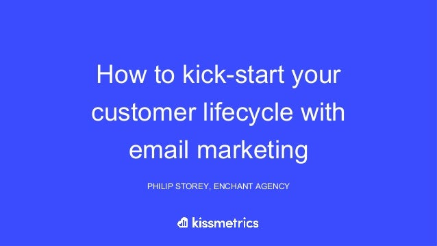 How to kick-start your customer lifecycle with email marketing PHILIP STOREY, ENCHANT AGENCY