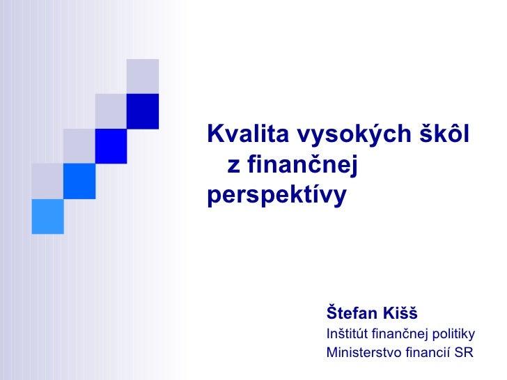 Kvalita vysokých škôl  z finančnej perspektívy Štefan Kišš Inštitút finančnej politiky  Ministerstvo financií SR