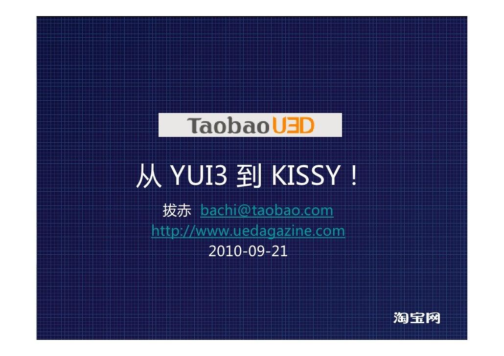 从 YUI3 到 KISSY!   拔赤 bachi@taobao.com http://www.uedagazine.com         2010-09-21