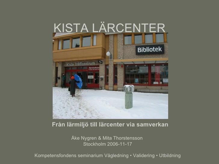 KISTA LÄRCENTER Från lärmiljö till lärcenter via samverkan Åke Nygren & Mita Thorstensson  Stockholm 2006-11-17 Kompetensf...