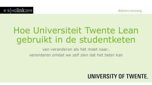 Beleid en uitvoering Hoe Universiteit Twente Lean gebruikt in de studentketen van veranderen als het moet naar.. verandere...