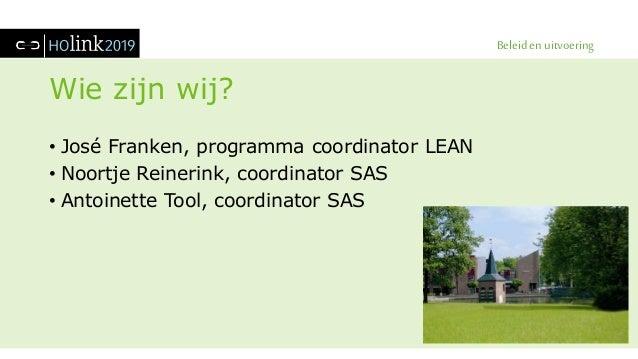 Beleid en uitvoering Wie zijn wij? • José Franken, programma coordinator LEAN • Noortje Reinerink, coordinator SAS • Antoi...