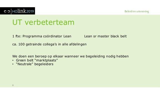 Beleid en uitvoering UT verbeterteam 8 1 fte: Programma coördinator Lean Lean sr master black belt ca. 100 getrainde colle...
