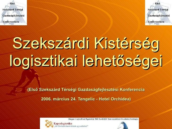 Szekszárdi Kistérség logisztikai lehetőségei (Első Szekszárd Térségi Gazdaságfejlesztési Konferencia 2006. március 24. Ten...