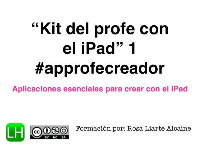 """""""Kit del profe con  el iPad"""" 1  #approfecreador  Aplicaciones esenciales para crear con el iPad  Formación por: Rosa Liart..."""