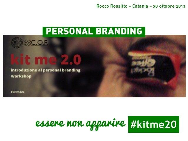 Rocco Rossitto – Catania – 30 ottobre 2013  PERSONAL BRANDING  essere non apparire #kitme20