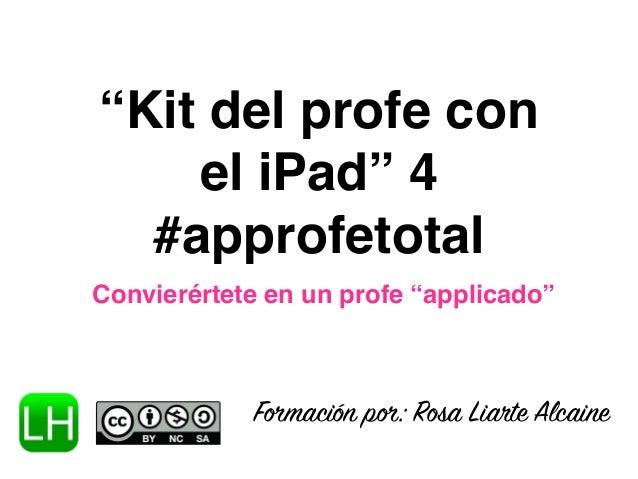 """""""Kit del profe con el iPad"""" 4 #approfetotal Convierértete en un profe """"applicado"""" Formación por: Rosa Liarte Alcaine"""