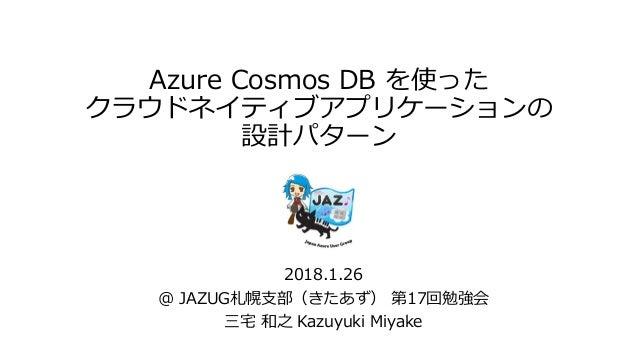Azure Cosmos DB を使った クラウドネイティブアプリケーションの 設計パターン 2018.1.26 @ JAZUG札幌支部(きたあず) 第17回勉強会 三宅 和之 Kazuyuki Miyake