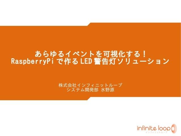 あらゆるイベントを可視化する ! RaspberryPi で作る LED 警告灯ソリューション 株式会社インフィニットループ システム開発部 水野源