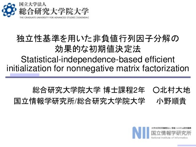 Statistical-independence-based efficient initialization for nonnegative matrix factorization 総合研究大学院大学 博士課程2年 国立情報学研究所/総合研...
