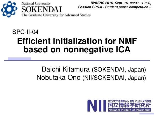 Daichi Kitamura (SOKENDAI, Japan) Nobutaka Ono (NII/SOKENDAI, Japan) Efficient initialization for NMF based on nonnegative...