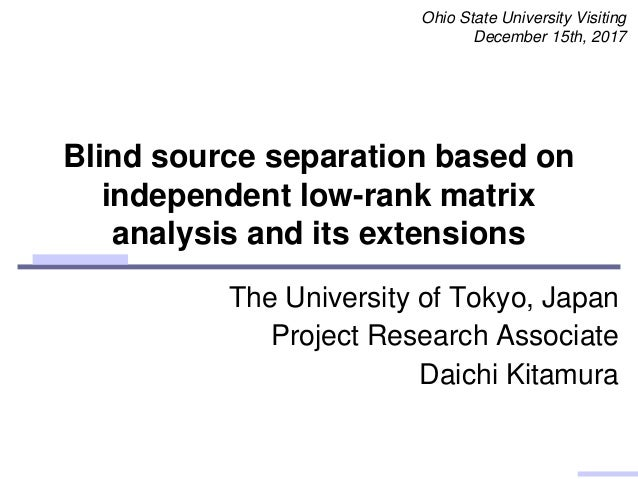 Blind source separation based on independent low-rank matrix analysis and its extensions Ohio State University Visiting De...