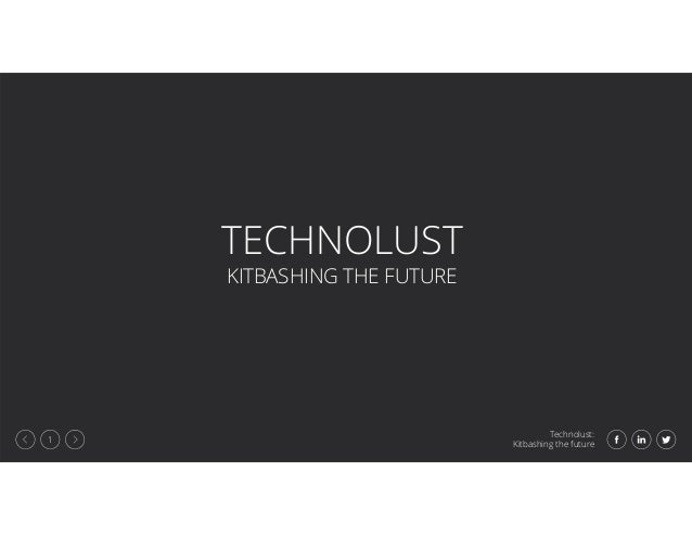Technolust: Kitbashing the future 1 TECHNOLUST KITBASHING THE FUTURE