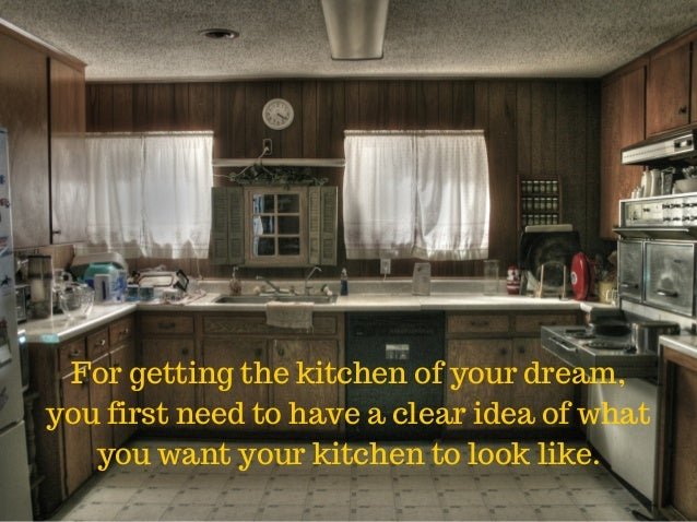For getting the kitchen of your dream, you first need to have a clear idea of what you want your kitchen to look like.