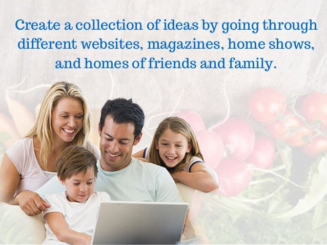 Create a collection of ideas by going through different websites, magazines, home shows, and homes of friends and family.