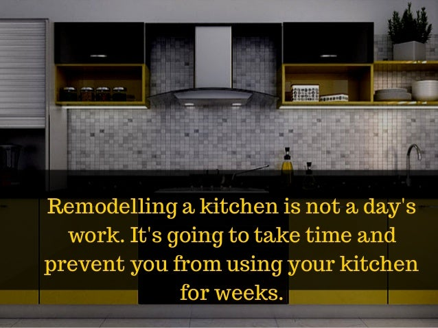 Remodelling a kitchen is not a day's work. It's going to take time and prevent you from using your kitchen for weeks.