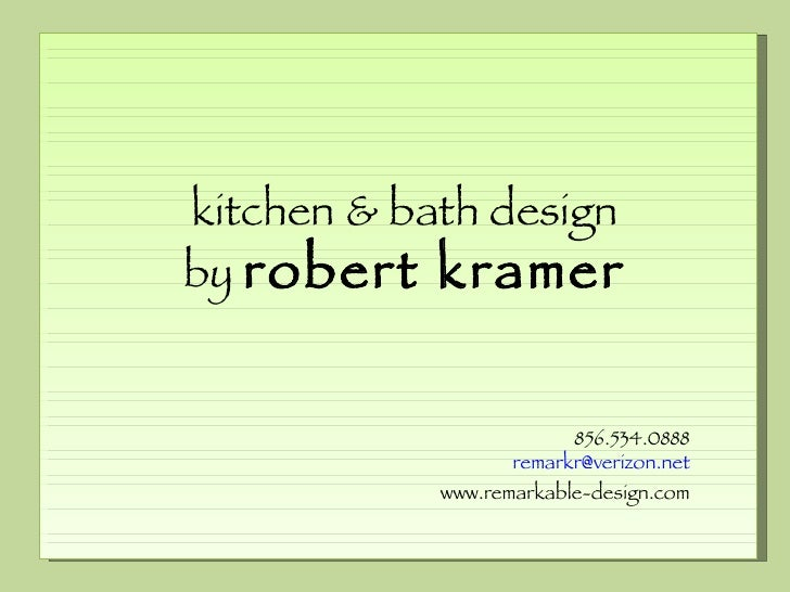 kitchen & bath design by  robert kramer 856.534.0888 [email_address] www.remarkable-design.com