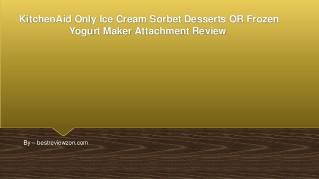 KitchenAid Only Ice Cream Sorbet Desserts OR Frozen Yogurt Maker Attachment Review By – bestreviewzon.com
