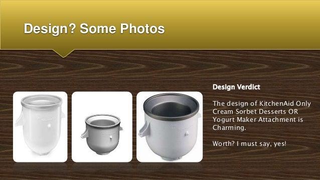 Design? Some Photos Design Verdict The design of KitchenAid Only Cream Sorbet Desserts OR Yogurt Maker Attachment is Charm...