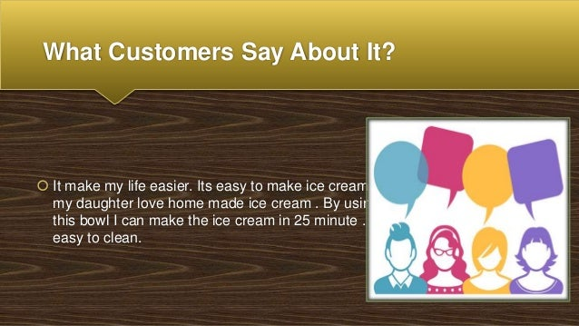 What Customers Say About It?  It make my life easier. Its easy to make ice cream , my daughter love home made ice cream ....