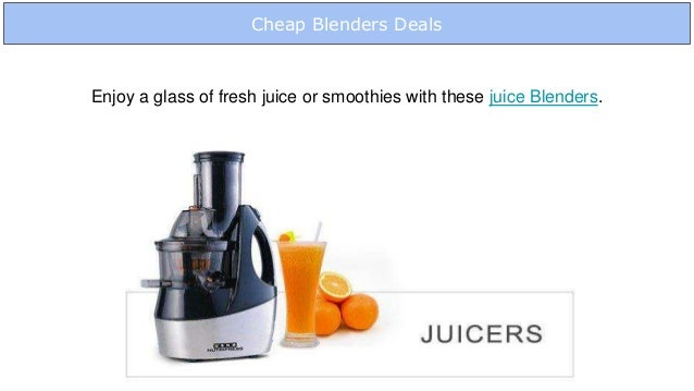 Cheap Blenders Deals Enjoy a glass of fresh juice or smoothies with these juice Blenders.