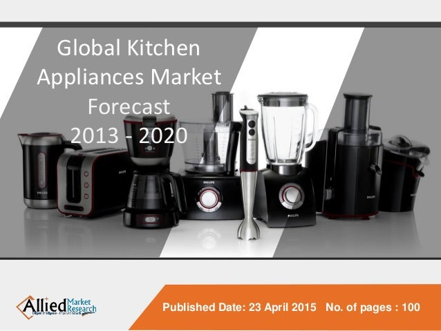 Published Date: 23 April 2015 No. Of Pages : 100 Global Kitchen Appliances  Market ...