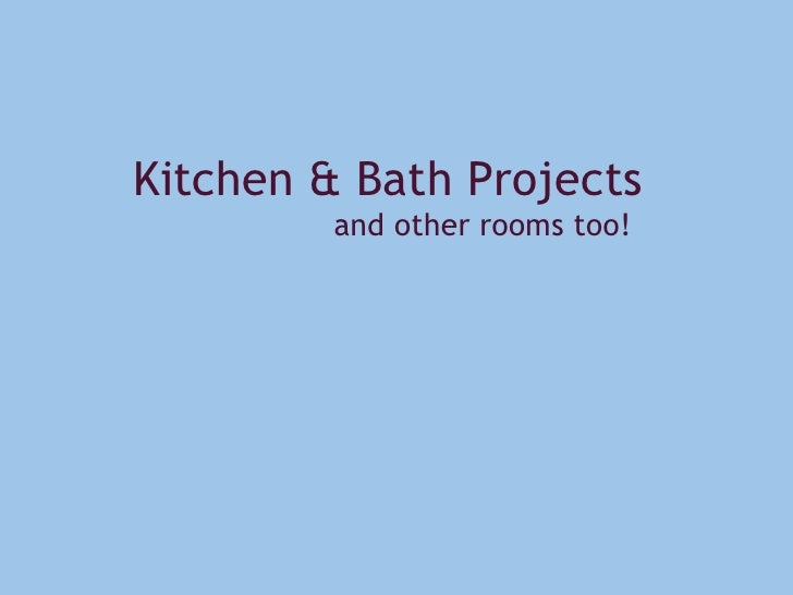 Kitchen & Bath Projects                     and other rooms too!