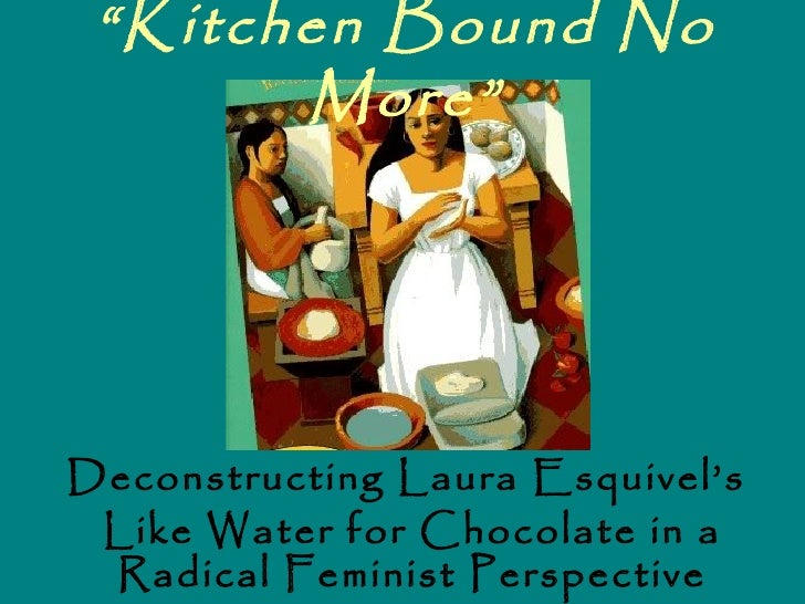 """Kitchen Bound No       More""Deconstructing Laura Esquivel's Like Water for Chocolate in a Radical Feminist Perspective"