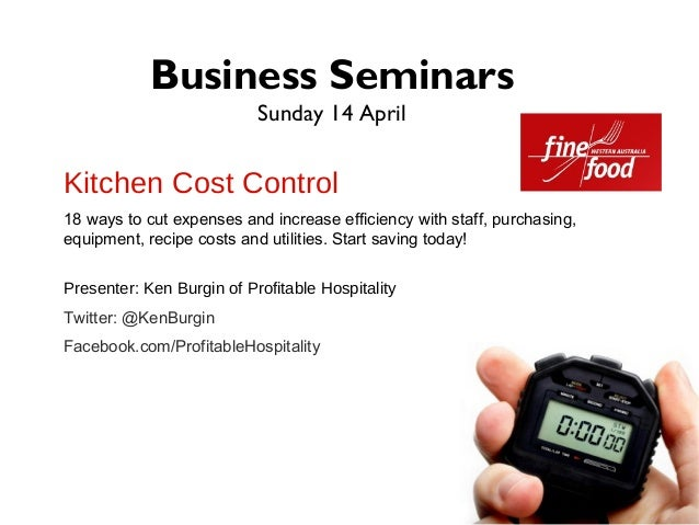 Business Seminars                           Sunday 14 AprilKitchen Cost Control18 ways to cut expenses and increase effici...