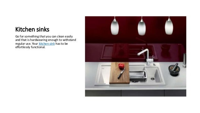 Kitchen sinks Go for something that you can clean easily and that is hardwearing enough to withstand regular use. Your kit...