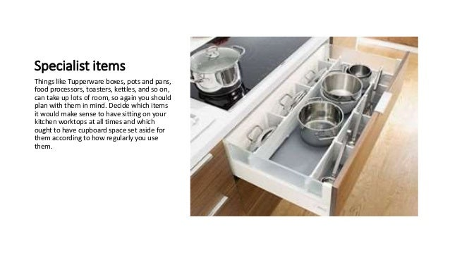 Specialist items Things like Tupperware boxes, pots and pans, food processors, toasters, kettles, and so on, can take up l...