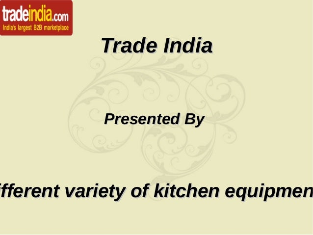 Trade IndiaTrade India Presented ByPresented By ifferent variety of kitchen equipmenifferent variety of kitchen equipmen