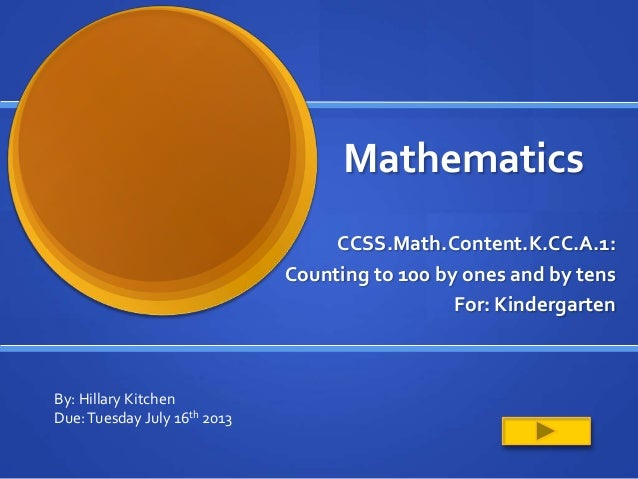Mathematics CCSS.Math.Content.K.CC.A.1: Counting to 100 by ones and by tens For: Kindergarten By: Hillary Kitchen Due:Tues...