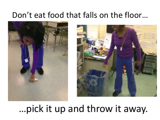 Don't eat food that falls on the floor… …pick it up and throw it away.