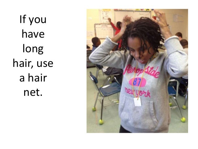 If you  have  longhair, use a hair  net.