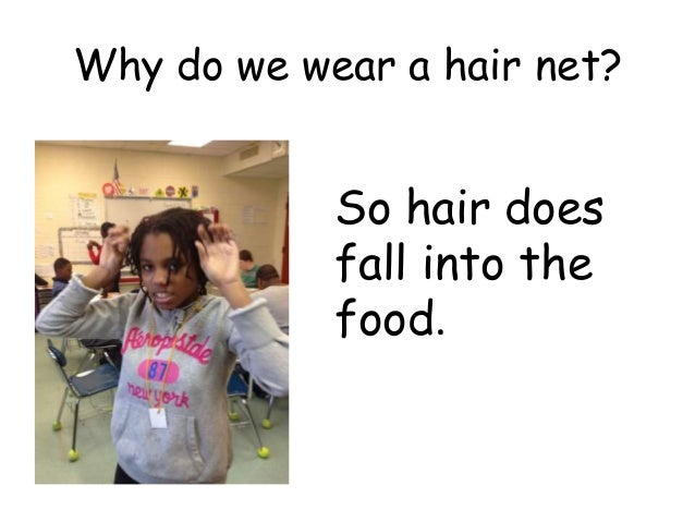 Why do we wear a hair net?            So hair does            fall into the            food.