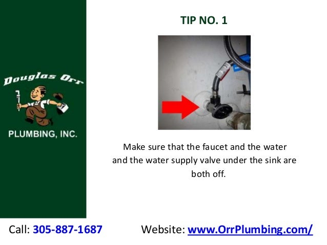 Call: 305-887-1687 Website: www.OrrPlumbing.com/ TIP NO. 1 Make sure that the faucet and the water and the water supply va...