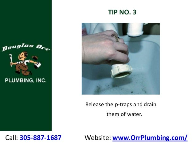 Call: 305-887-1687 Website: www.OrrPlumbing.com/ TIP NO. 3 Release the p-traps and drain them of water.