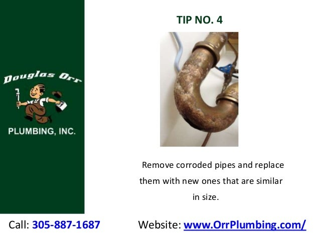 Call: 305-887-1687 Website: www.OrrPlumbing.com/ TIP NO. 4 Remove corroded pipes and replace them with new ones that are s...