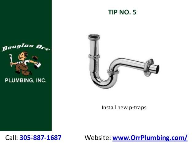Call: 305-887-1687 Website: www.OrrPlumbing.com/ TIP NO. 5 Install new p-traps.