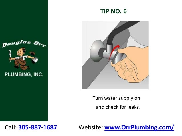 Call: 305-887-1687 Website: www.OrrPlumbing.com/ TIP NO. 6 Turn water supply on and check for leaks.
