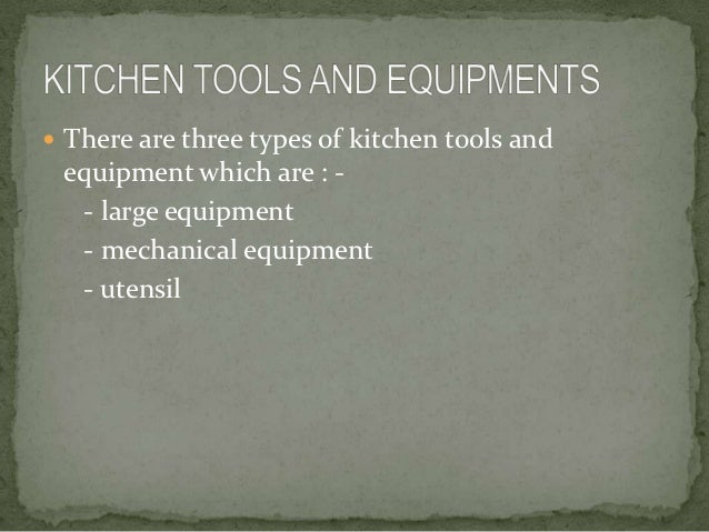  There are three types of kitchen tools and equipment which are : -  - large equipment  - mechanical equipment  - utensil