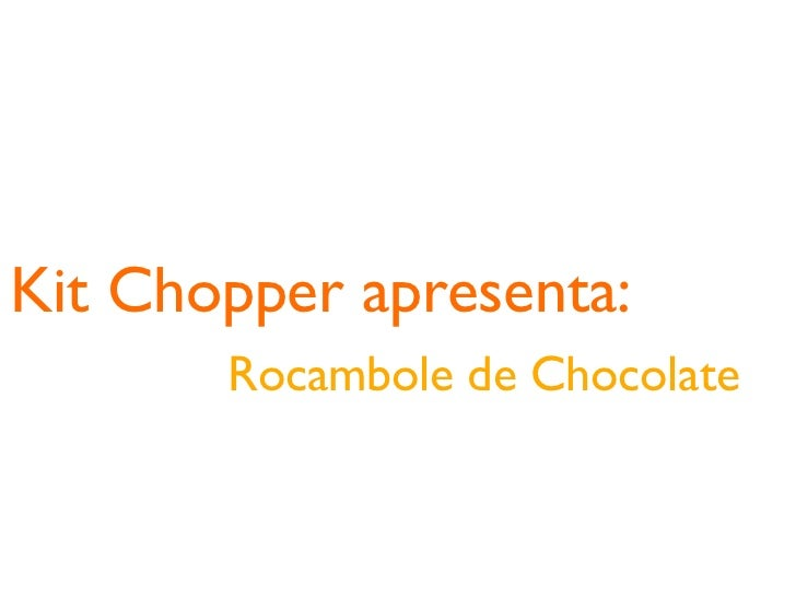 Kit Chopper apresenta:       Rocambole de Chocolate