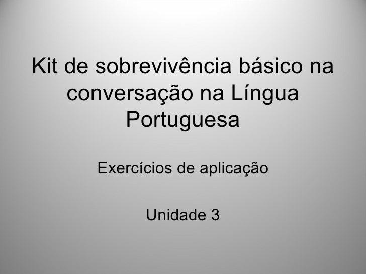 Kit de sobrevivência básico na    conversação na Língua          Portuguesa      Exercícios de aplicação            Unidad...
