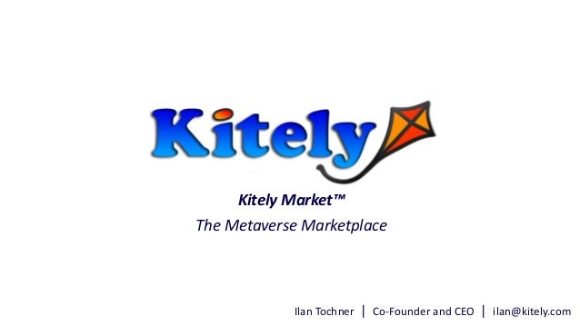 Ilan Tochner | Co-Founder and CEO | ilan@kitely.com Kitely Market™ The Metaverse Marketplace