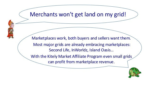 Marketplaces work, both buyers and sellers want them. Most major grids are already embracing marketplaces: Second Life, In...
