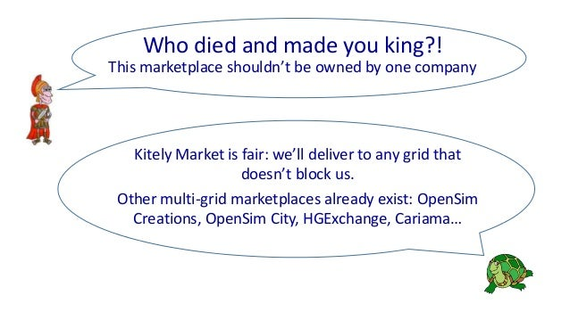 Kitely Market is fair: we'll deliver to any grid that doesn't block us. Other multi-grid marketplaces already exist: OpenS...
