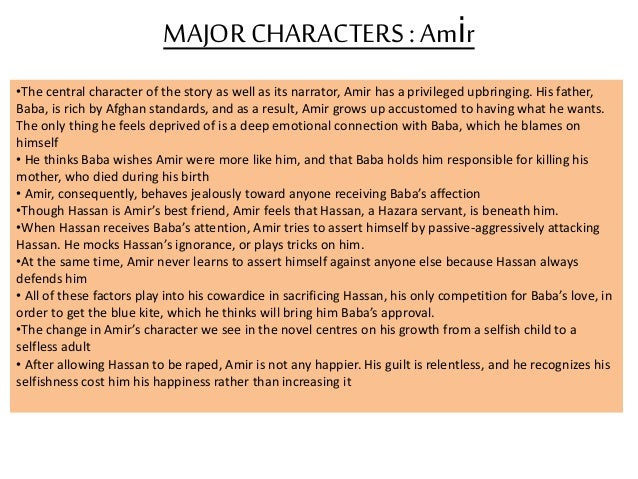 amir's sacrifices for baba's love Hassan was always the person who spent time with amir and did everything he could to help amir but in his time of need amir could not do the same because amir valued the thought of love baba.