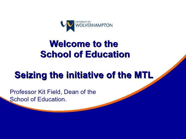 Welcome to the  School of Education Seizing the initiative of the MTL  Professor Kit Field, Dean of the School of Education.