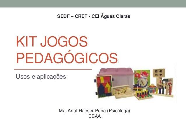Usos e aplicações SEDF – CRET - CEI Águas Claras Ma. Anaí Haeser Peña (Psicóloga) EEAA KIT JOGOS PEDAGÓGICOS